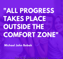 All progress takes place outside the comfort zone. – Michael John Bobak