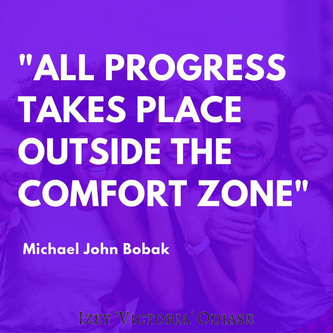 All progress takes place outside the comfort zone. – Michael John Bobak
