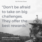 Don't be afraid to take on big challenges SPENCER CHRISTENSEN