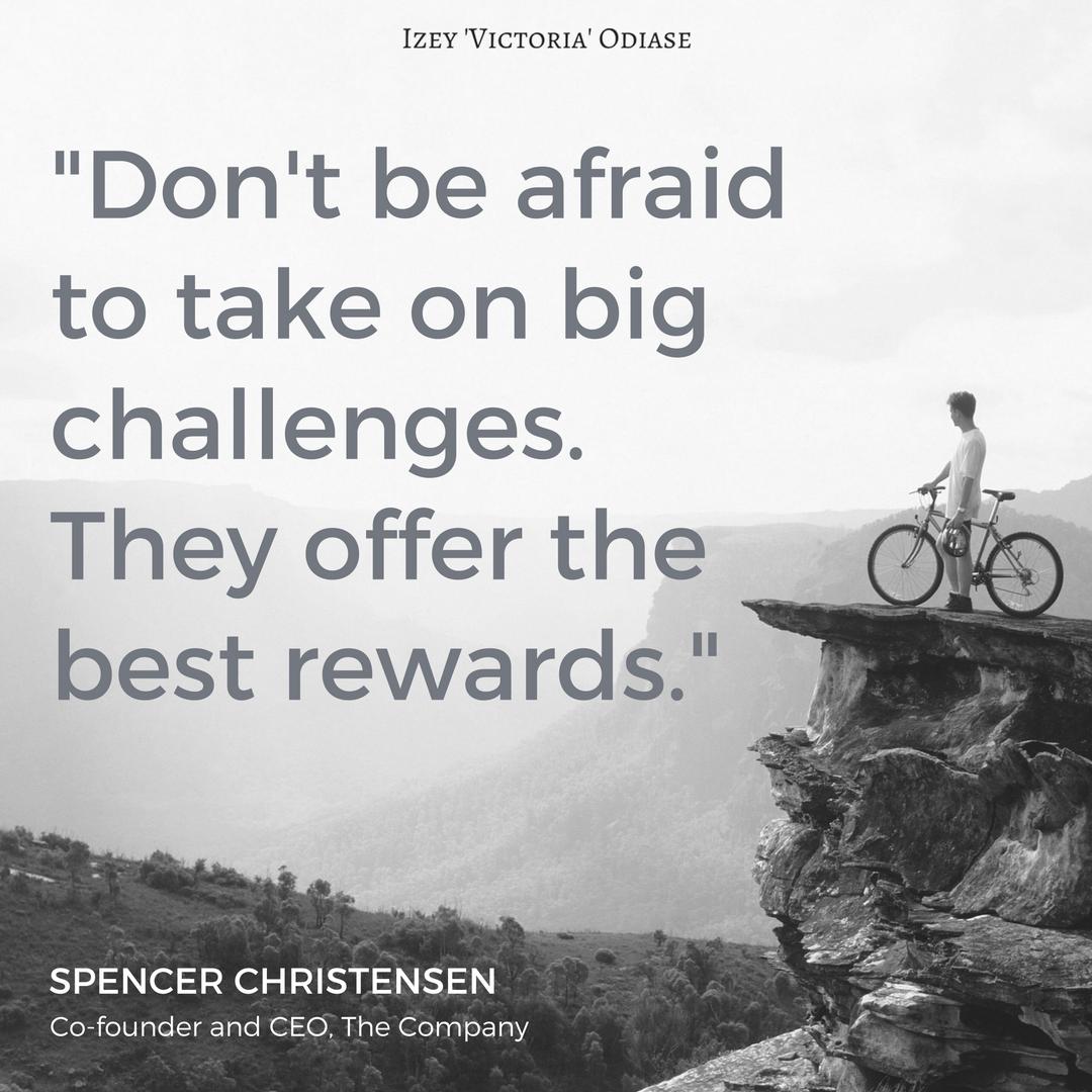 Don't be afraid to take on big challenges SPENCER CHRISTENSEN