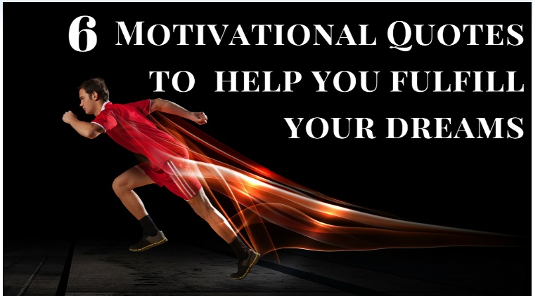 6 Motivational Quotes to help you fulfill your dreams