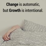 Change is automatic but Growth is intentional