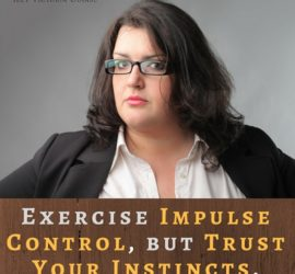 Exercise Impulse Control, but Trust Your Instincts