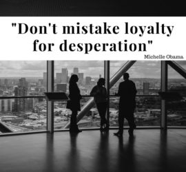 """Don't mistake loyalty for desperation."" Michelle Obama"