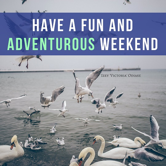 Have a fun and adventurous weekend