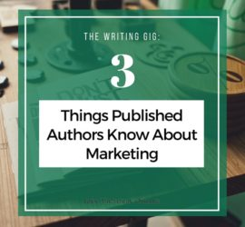 The Writing Gig: 3 Things Published Authors Know About Marketing
