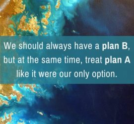 We should always have a plan B, but at the same time, treat plan A like it were our only option