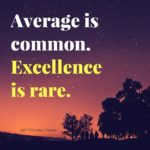 Average is common. Excellence is rare.