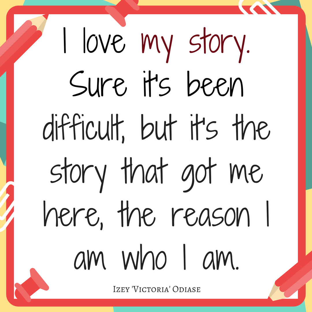 I love my story. Sure it's been difficult, but it's the story that got me here, the reason I am who I am.