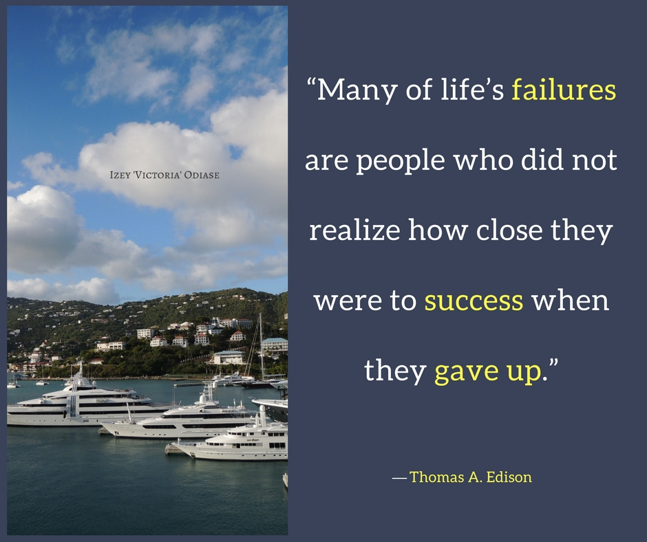 """""""Many of life's failures are people who did not realize how close they were to success when they gave up."""" ― Thomas A. Edison - Izey 'Victoria' Odiase"""
