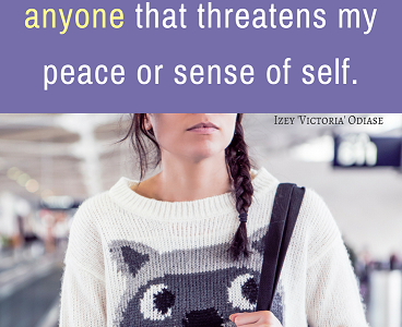 I will, without hesitation, walk away from anything and anyone that threatens my peace or sense of self. Izey Victoria Odiase