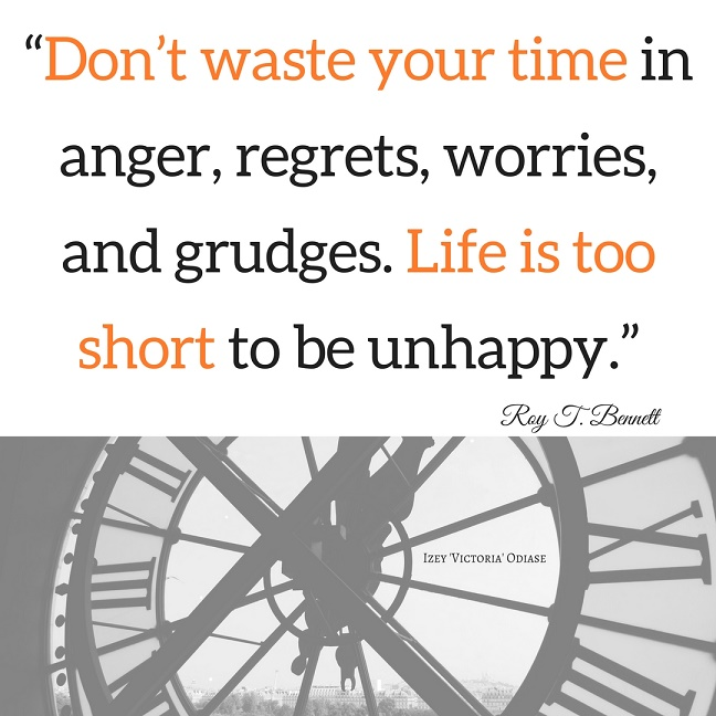 """Don't waste your time in anger, regrets, worries, and grudges. Life is too short to be unhappy."" Roy T. Bennett - Izey Victoria Odiase"