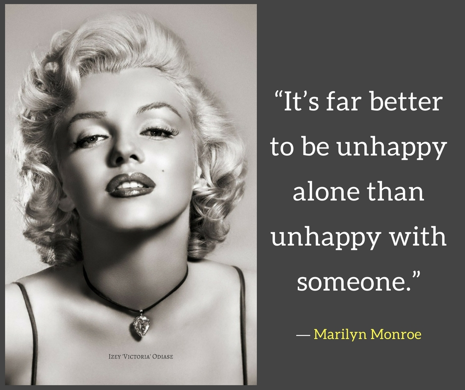 """It's far better to be unhappy alone than unhappy with someone."" - Marilyn Monroe"