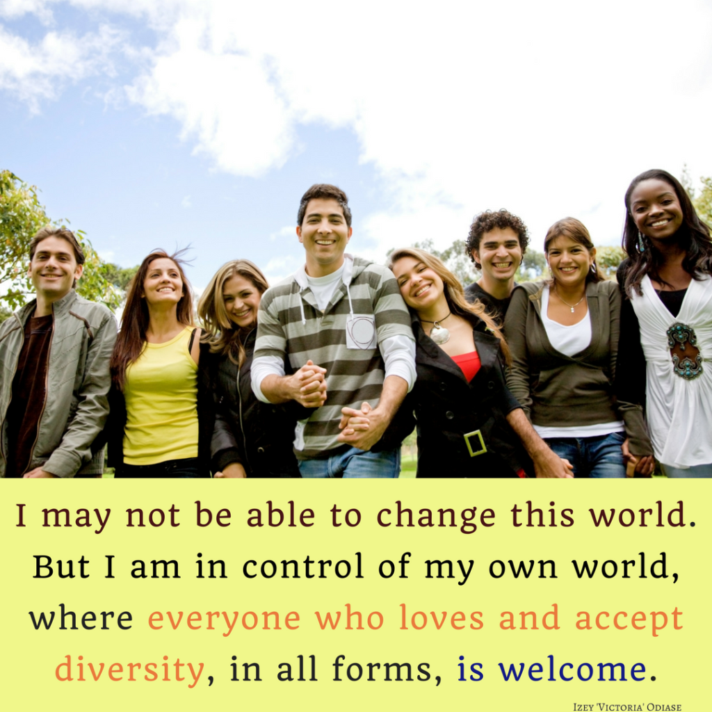 I may not be able to change this world. But I am in control of my own world, where everyone who loves and accept diversity, in all forms, is welcome. Izey Victoria Odiase