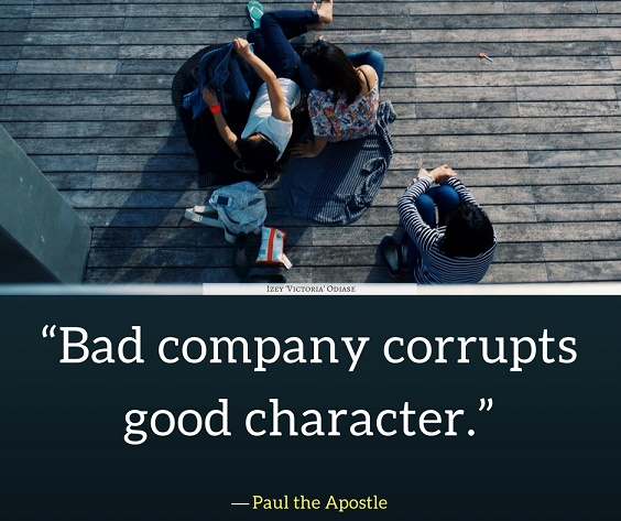 """Bad company corrupts good character."" ― Paul the Apostle"