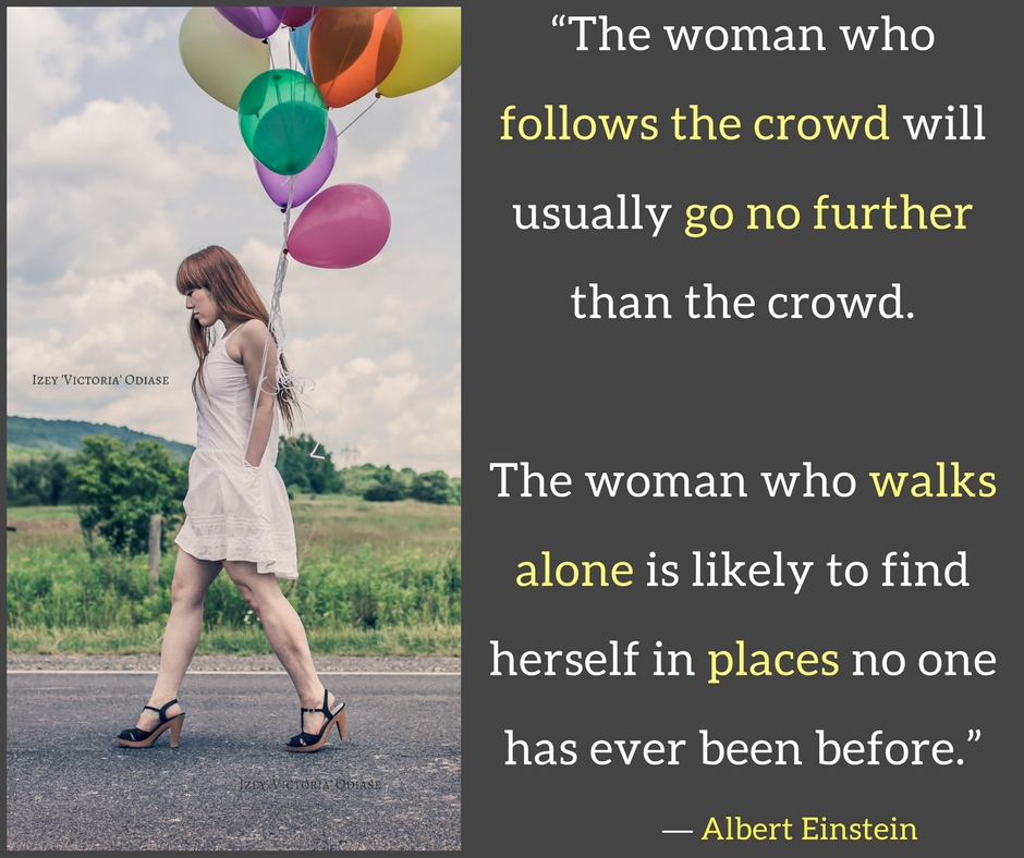 """""""The woman who follows the crowd will usually go no further than the crowd. The woman who walks alone is likely to find herself in places no one has ever been before."""" ― Albert Einstein - Izey Victoria Odiase"""