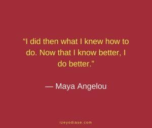 I did then what I knew how to do. Now that I know better, I do better. ― Maya Angelou