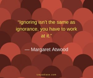 Ignoring isn't the same as ignorance, you have to work at it. ― Margaret Atwood