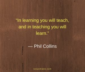 In learning you will teach, and in teaching you will learn. ― Phil Collins