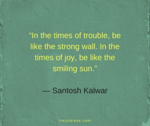 In the times of trouble, be like the strong wall. In the times of joy, be like the smiling sun. ― Santosh Kalwar