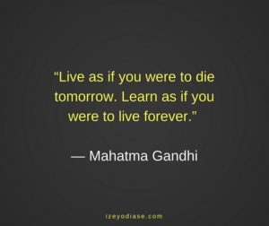 Live as if you were to die tomorrow. Learn as if you were to live forever. ― Mahatma Gandhi