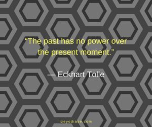 The past has no power over the present moment. ― Eckhart Tolle