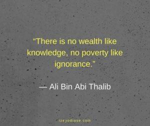 There is no wealth like knowledge, no poverty like ignorance. ― Ali Bin Abi Thalib