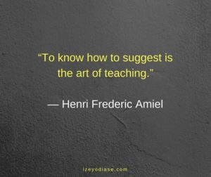 To know how to suggest is the art of teaching. ― Henri Frederic Amiel