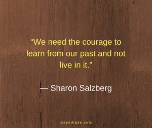 We need the courage to learn from our past and not live in it. ― Sharon Salzberg