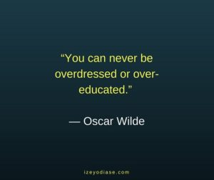 You can never be overdressed or overeducated. ― Oscar Wilde