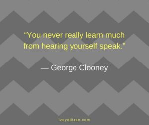 You never really learn much from hearing yourself speak. ― George Clooney